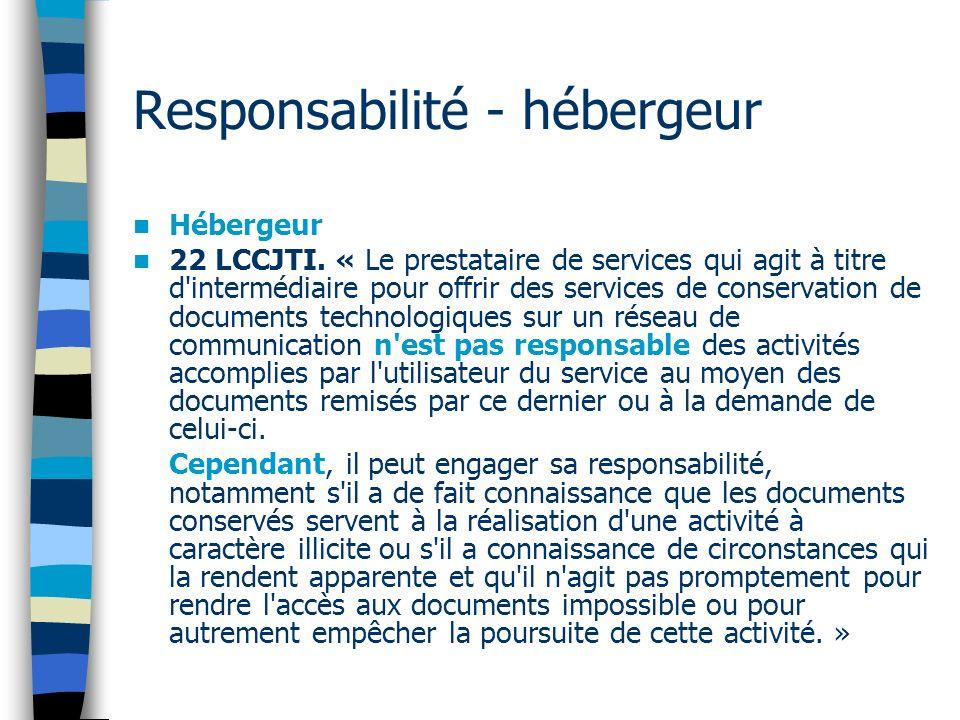 Responsabilité - hébergeur Hébergeur 22 LCCJTI. « Le prestataire de services qui agit à titre d'intermédiaire pour offrir des services de conservation