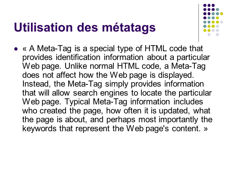 Utilisation des métatags « A Meta-Tag is a special type of HTML code that provides identification information about a particular Web page. Unlike norm