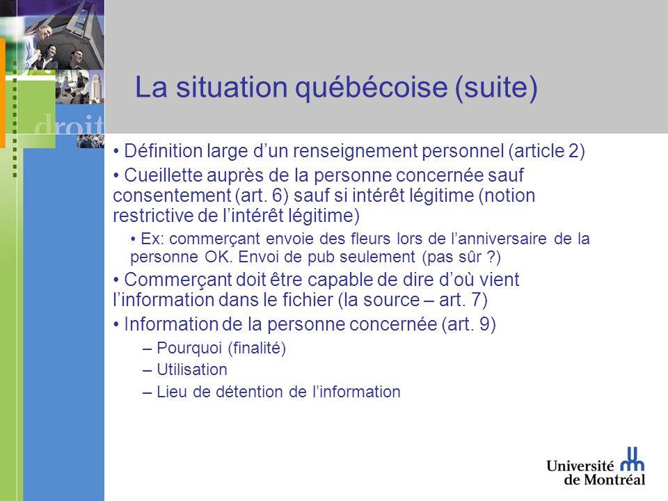 La situation québécoise (suite) Définition large dun renseignement personnel (article 2) Cueillette auprès de la personne concernée sauf consentement