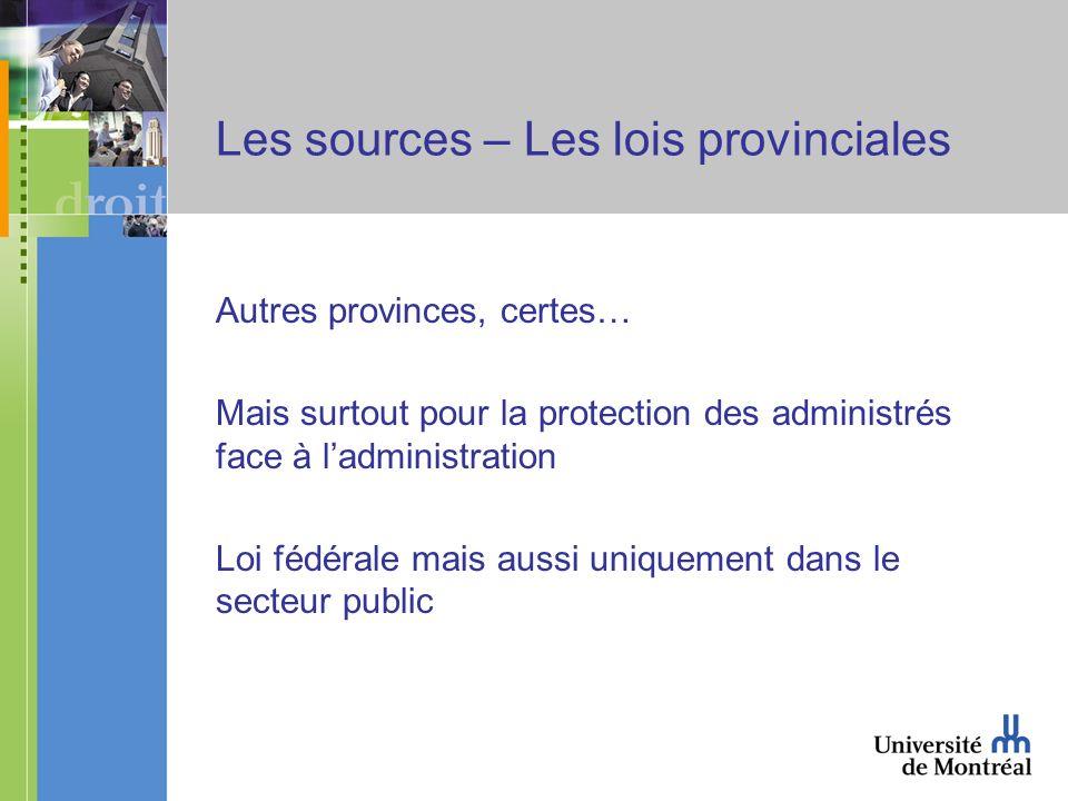 Les sources – Les lois provinciales Autres provinces, certes… Mais surtout pour la protection des administrés face à ladministration Loi fédérale mais