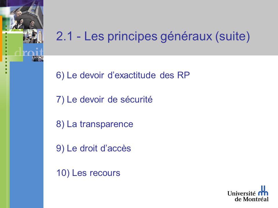 2.1 - Les principes généraux (suite) 6) Le devoir dexactitude des RP 7) Le devoir de sécurité 8) La transparence 9) Le droit daccès 10) Les recours