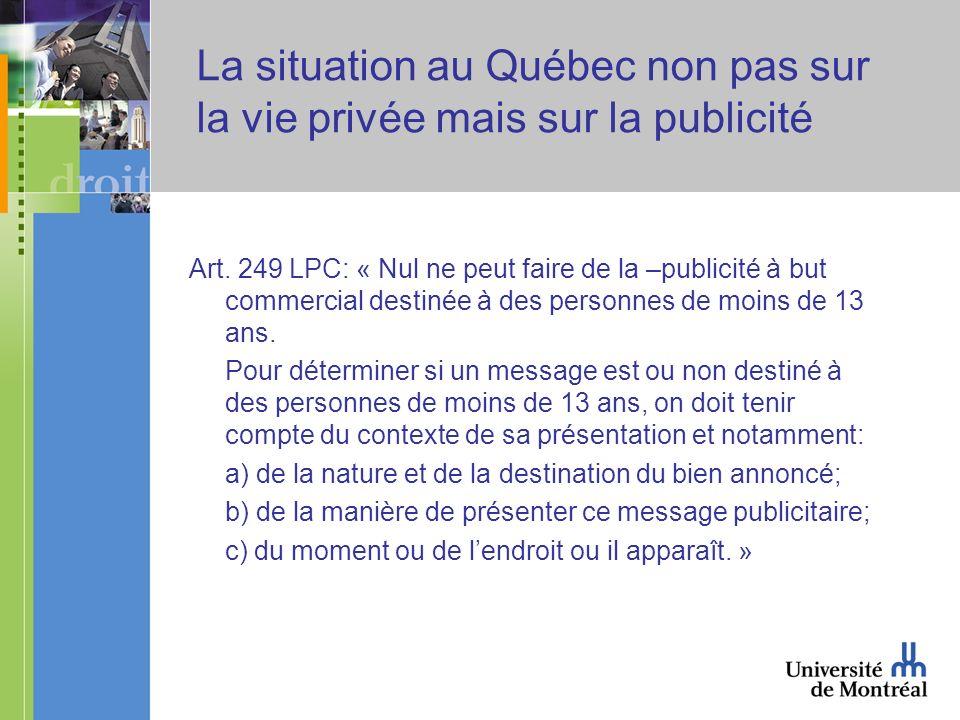 La situation au Québec non pas sur la vie privée mais sur la publicité Art. 249 LPC: « Nul ne peut faire de la –publicité à but commercial destinée à