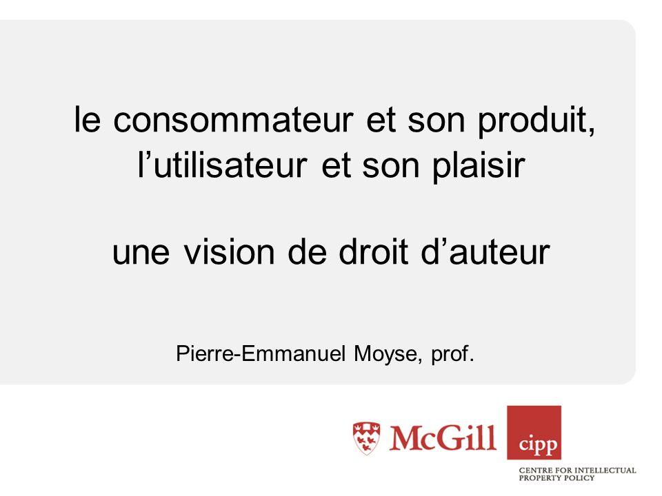 le consommateur et son produit, lutilisateur et son plaisir une vision de droit dauteur Pierre-Emmanuel Moyse, prof.