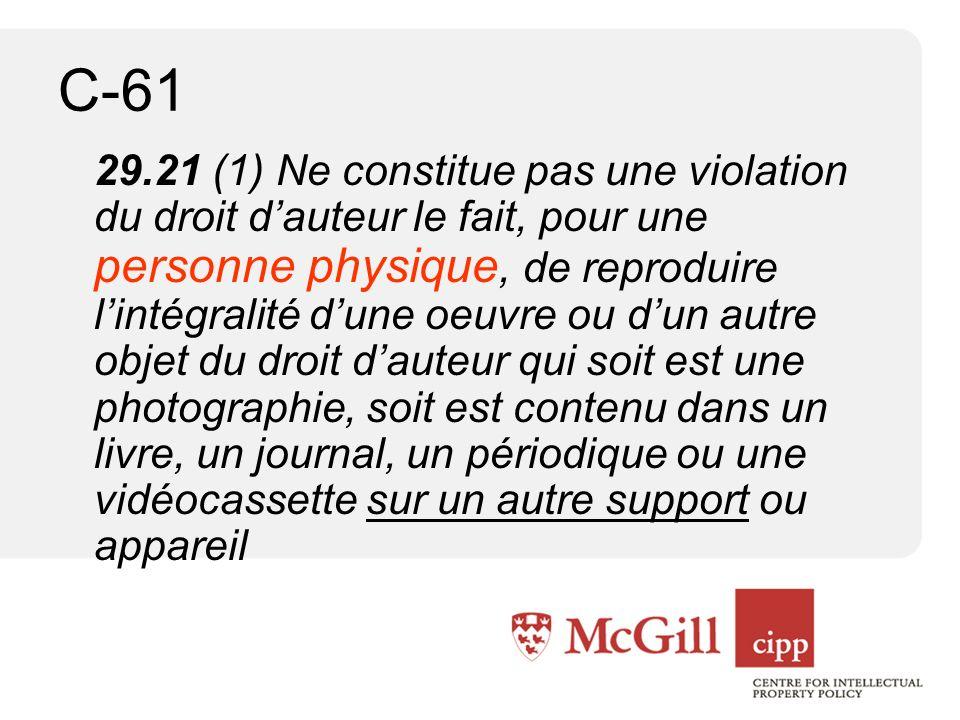 C-61 29.21 (1) Ne constitue pas une violation du droit dauteur le fait, pour une personne physique, de reproduire lintégralité dune oeuvre ou dun autre objet du droit dauteur qui soit est une photographie, soit est contenu dans un livre, un journal, un périodique ou une vidéocassette sur un autre support ou appareil