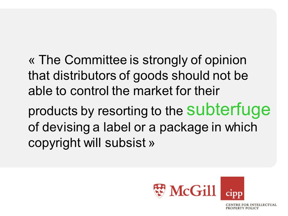 « The Committee is strongly of opinion that distributors of goods should not be able to control the market for their products by resorting to the subterfuge of devising a label or a package in which copyright will subsist »