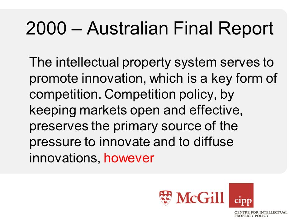 2000 – Australian Final Report The intellectual property system serves to promote innovation, which is a key form of competition. Competition policy,