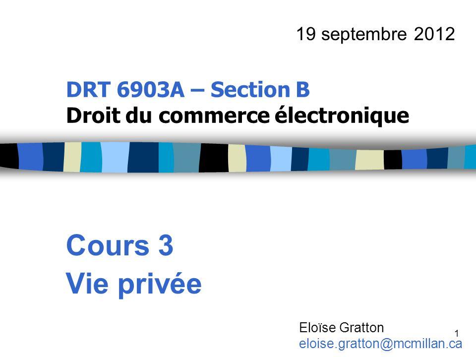 1 DRT 6903A – Section B Droit du commerce électronique Cours 3 Vie privée 19 septembre 2012 Eloïse Gratton eloise.gratton@mcmillan.ca