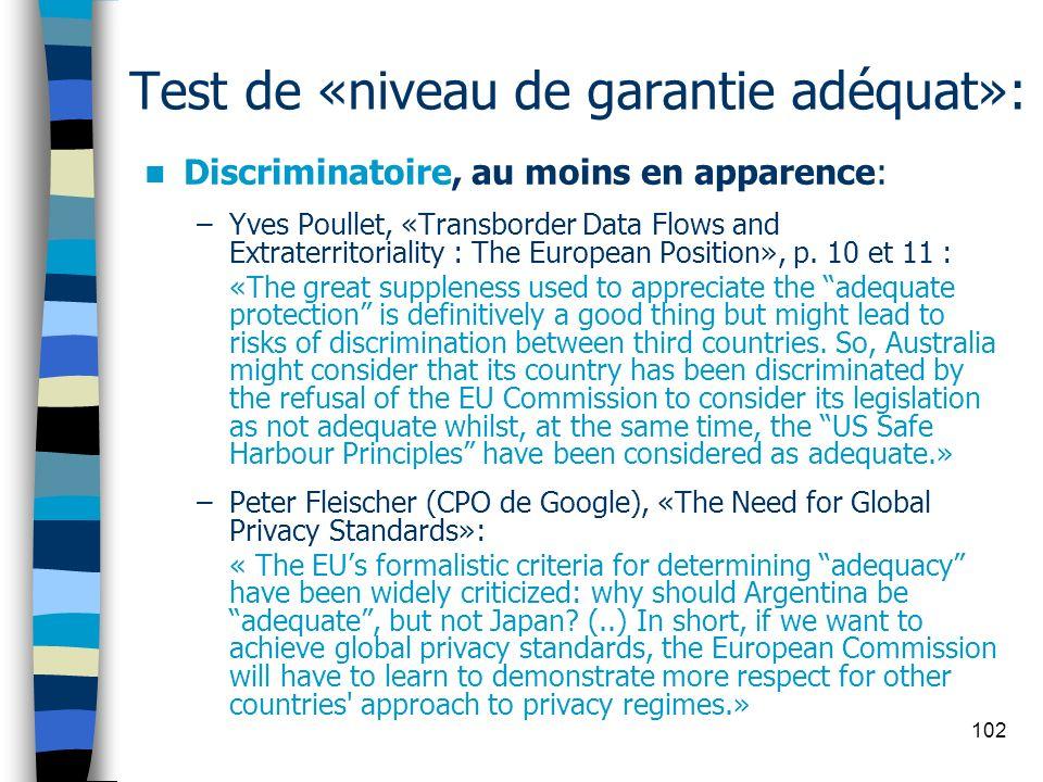 102 Test de «niveau de garantie adéquat»: Discriminatoire, au moins en apparence: –Yves Poullet, «Transborder Data Flows and Extraterritoriality : The