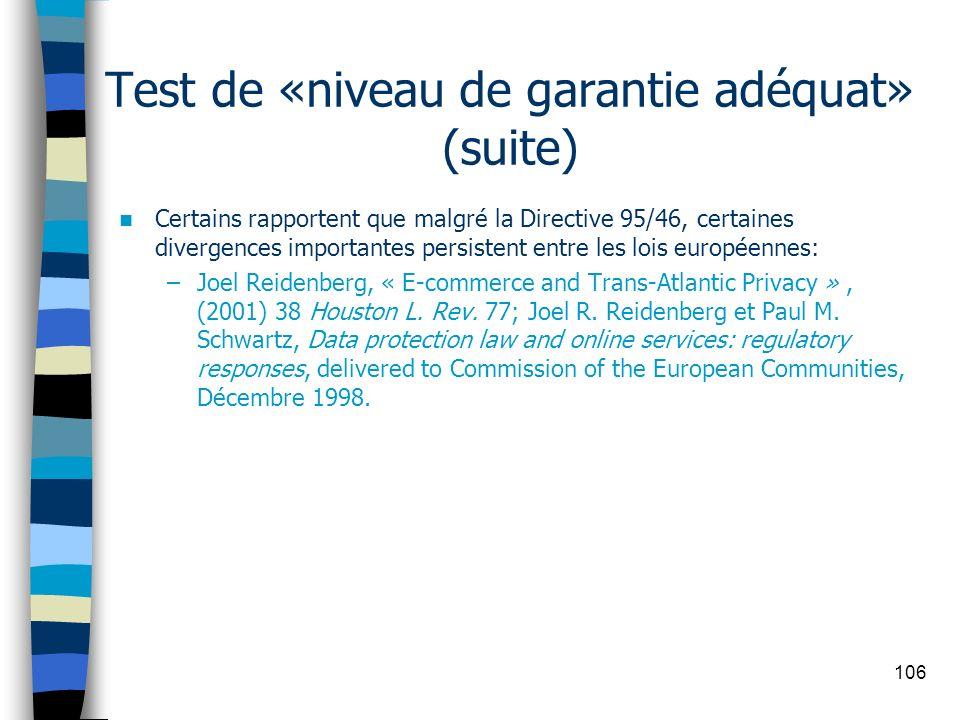 106 Test de «niveau de garantie adéquat» (suite) Certains rapportent que malgré la Directive 95/46, certaines divergences importantes persistent entre