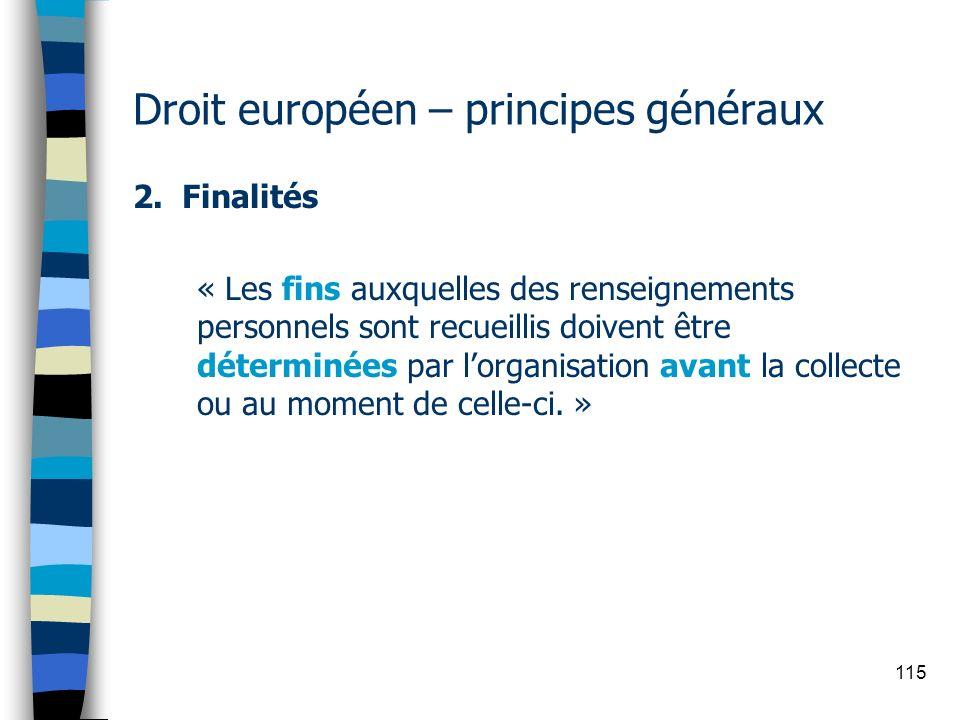 115 Droit européen – principes généraux 2. Finalités « Les fins auxquelles des renseignements personnels sont recueillis doivent être déterminées par