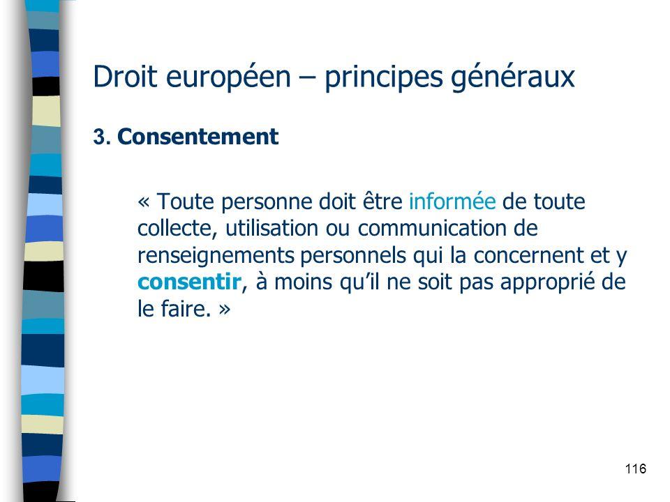 116 Droit européen – principes généraux 3. Consentement « Toute personne doit être informée de toute collecte, utilisation ou communication de renseig