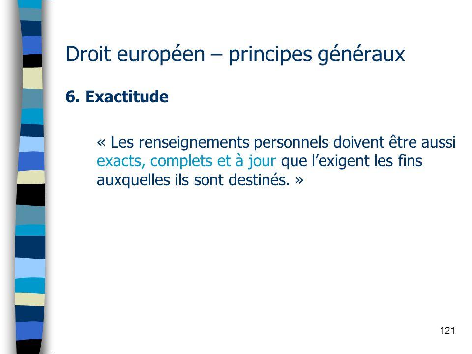 121 Droit européen – principes généraux 6. Exactitude « Les renseignements personnels doivent être aussi exacts, complets et à jour que lexigent les f
