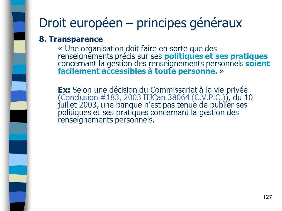 127 Droit européen – principes généraux 8. Transparence « Une organisation doit faire en sorte que des renseignements précis sur ses politiques et ses