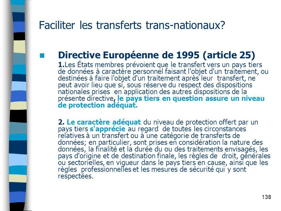 138 Faciliter les transferts trans-nationaux? Directive Européenne de 1995 (article 25) 1.Les États membres prévoient que le transfert vers un pays ti