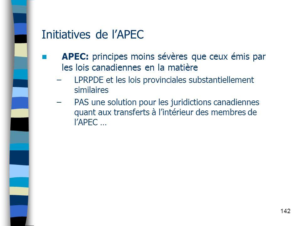 142 Initiatives de lAPEC APEC: principes moins sévères que ceux émis par les lois canadiennes en la matière –LPRPDE et les lois provinciales substanti
