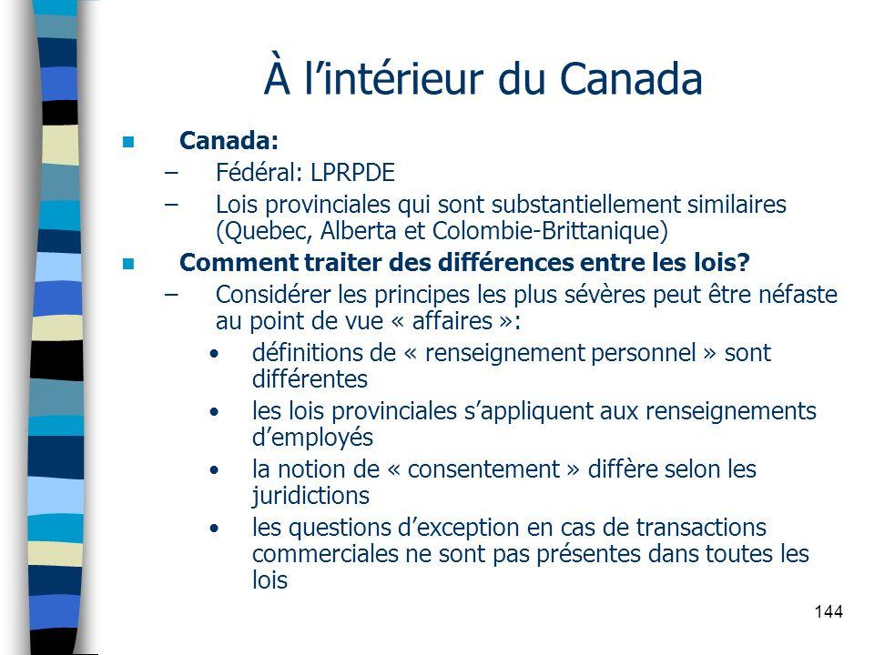 144 À lintérieur du Canada Canada: –Fédéral: LPRPDE –Lois provinciales qui sont substantiellement similaires (Quebec, Alberta et Colombie-Brittanique)