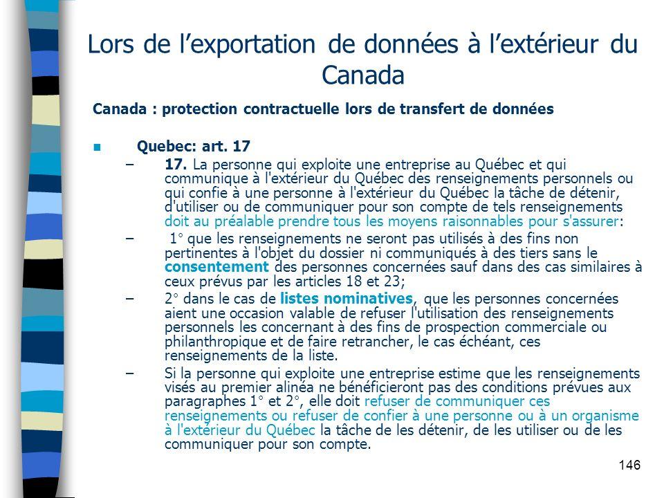 146 Lors de lexportation de données à lextérieur du Canada Canada : protection contractuelle lors de transfert de données Quebec: art. 17 –17. La pers