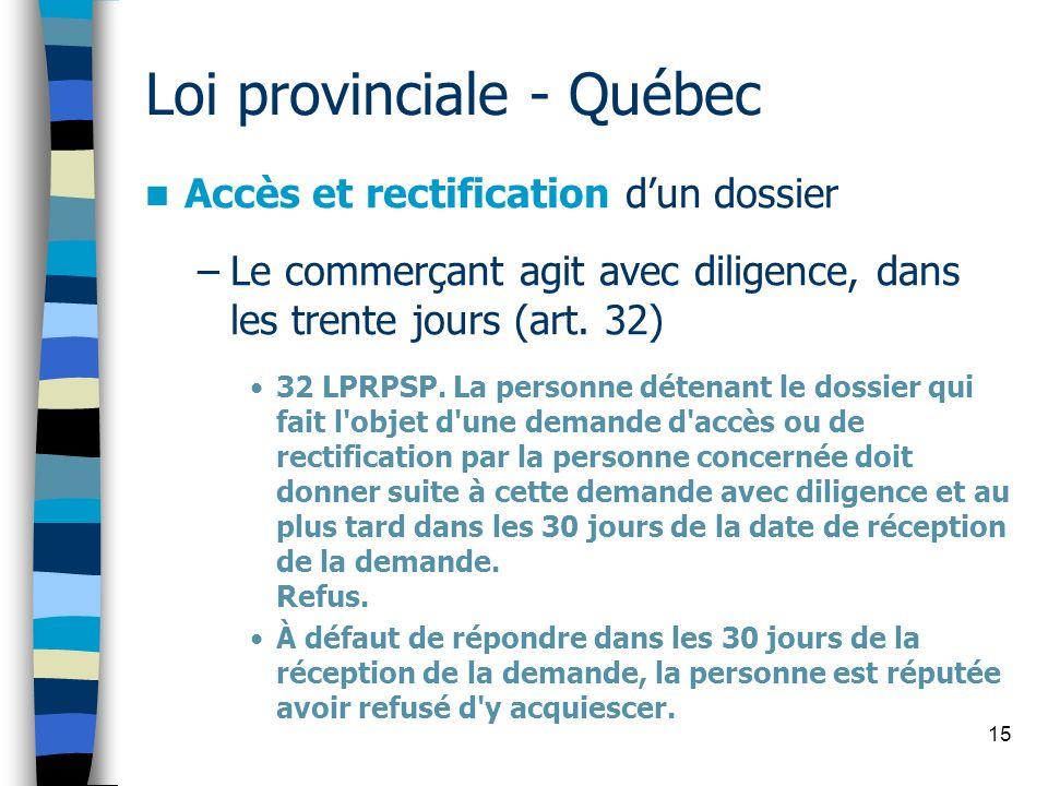 15 Loi provinciale - Québec Accès et rectification dun dossier –Le commerçant agit avec diligence, dans les trente jours (art. 32) 32 LPRPSP. La perso
