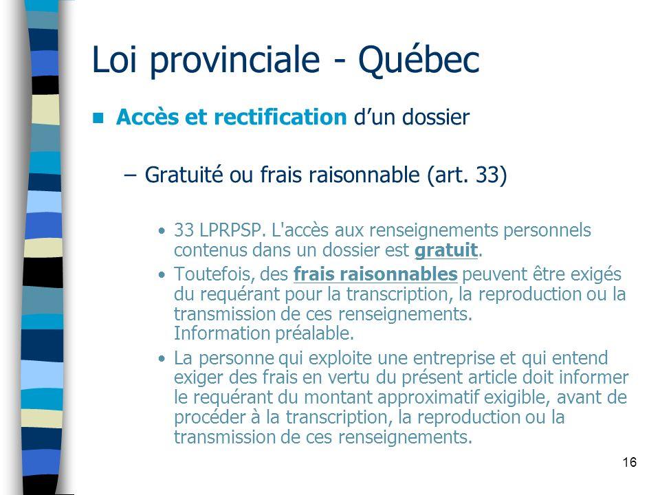 16 Loi provinciale - Québec Accès et rectification dun dossier –Gratuité ou frais raisonnable (art. 33) 33 LPRPSP. L'accès aux renseignements personne