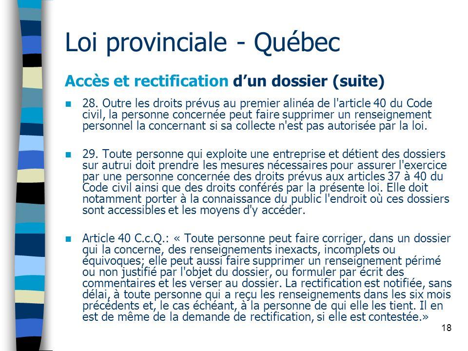 18 Loi provinciale - Québec Accès et rectification dun dossier (suite) 28. Outre les droits prévus au premier alinéa de l'article 40 du Code civil, la