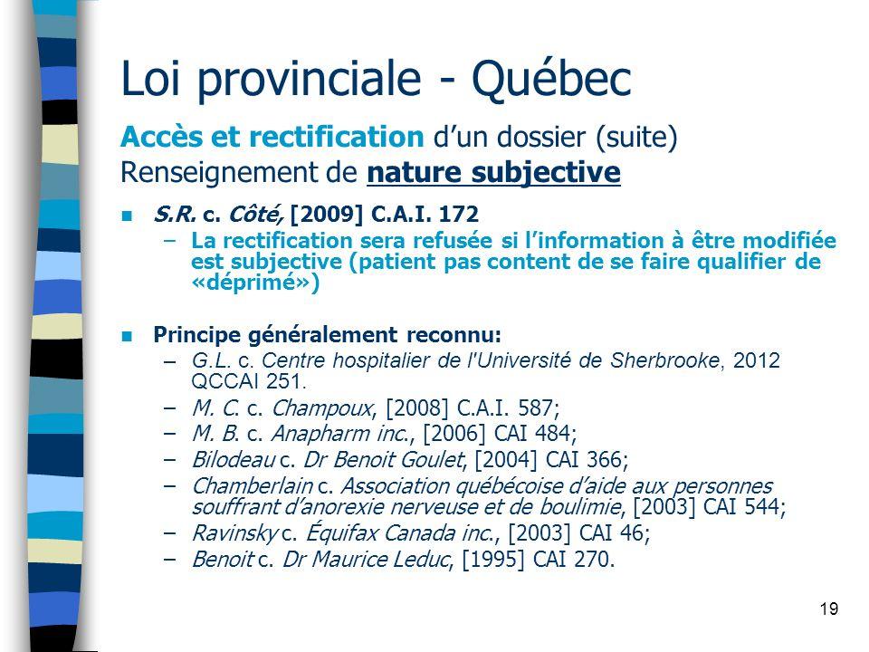 19 Loi provinciale - Québec Accès et rectification dun dossier (suite) Renseignement de nature subjective S.R. c. Côté, [2009] C.A.I. 172 –La rectific