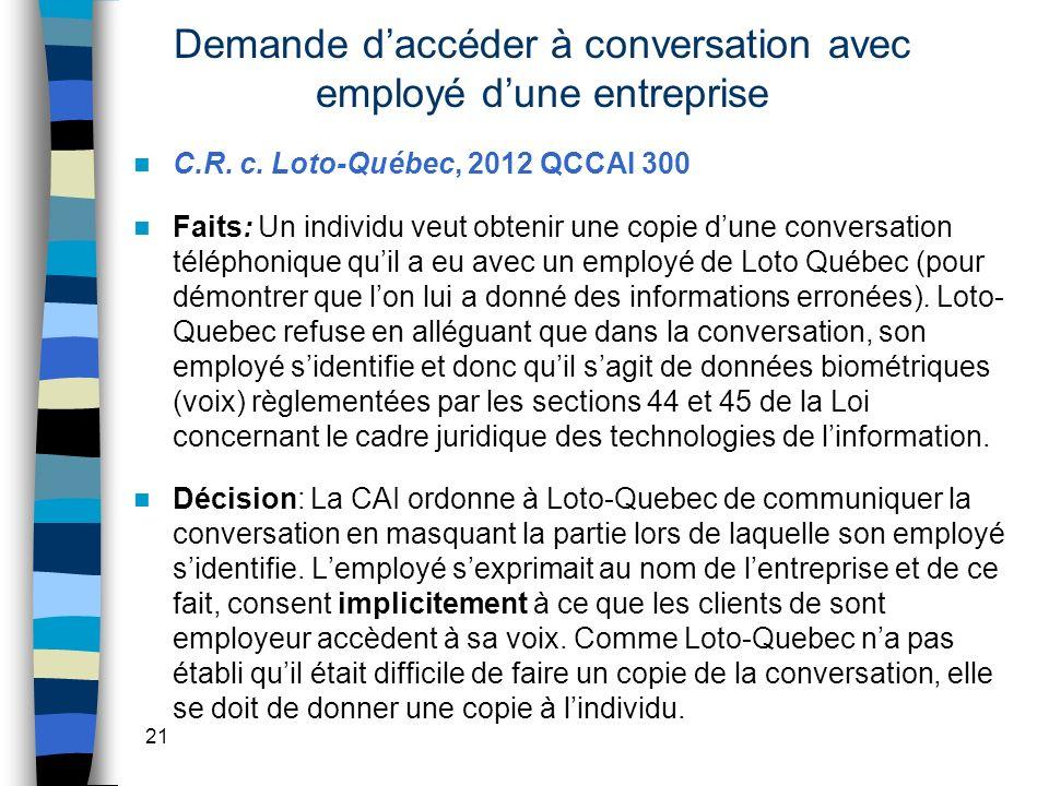 Demande daccéder à conversation avec employé dune entreprise C.R. c. Loto-Québec, 2012 QCCAI 300 Faits: Un individu veut obtenir une copie dune conver