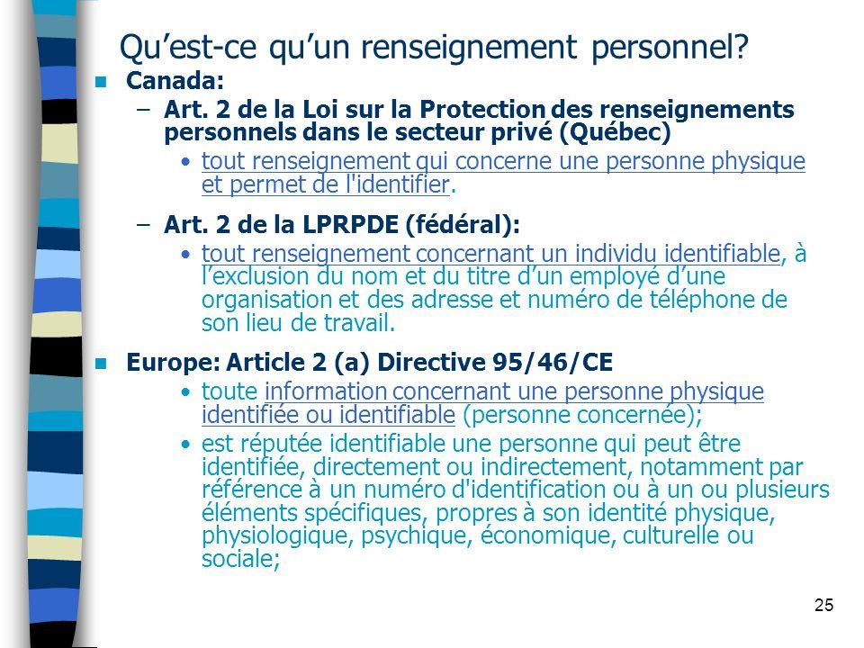 25 Quest-ce quun renseignement personnel? Canada: –Art. 2 de la Loi sur la Protection des renseignements personnels dans le secteur privé (Québec) tou