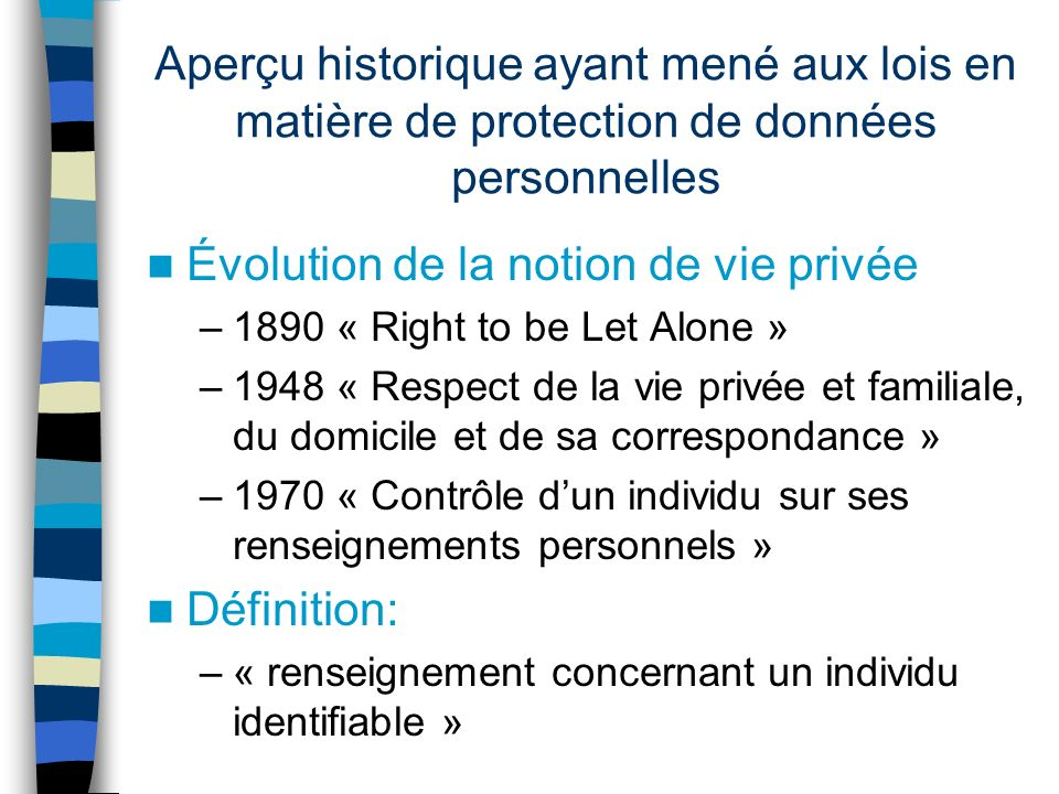 Aperçu historique ayant mené aux lois en matière de protection de données personnelles Évolution de la notion de vie privée –1890 « Right to be Let Al