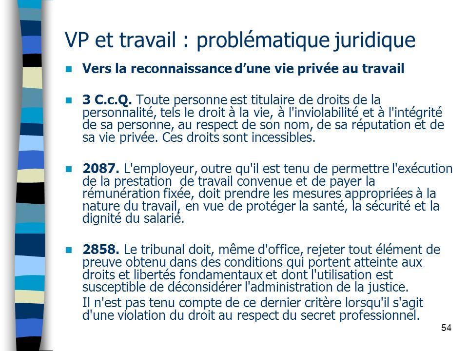 54 VP et travail : problématique juridique Vers la reconnaissance dune vie privée au travail 3 C.c.Q. Toute personne est titulaire de droits de la per