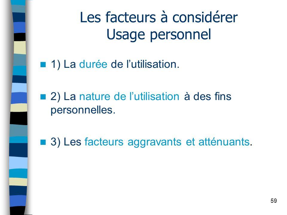 59 Les facteurs à considérer Usage personnel 1) La durée de lutilisation. 2) La nature de lutilisation à des fins personnelles. 3) Les facteurs aggrav