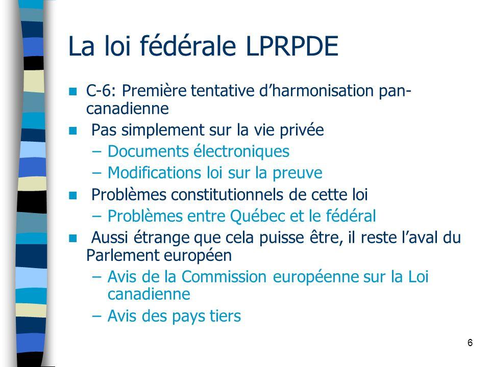 6 La loi fédérale LPRPDE C-6: Première tentative dharmonisation pan- canadienne Pas simplement sur la vie privée –Documents électroniques –Modificatio