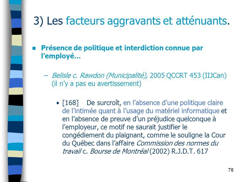 76 3) Les facteurs aggravants et atténuants. Présence de politique et interdiction connue par lemployé… –Belisle c. Rawdon (Municipalité), 2005 QCCRT