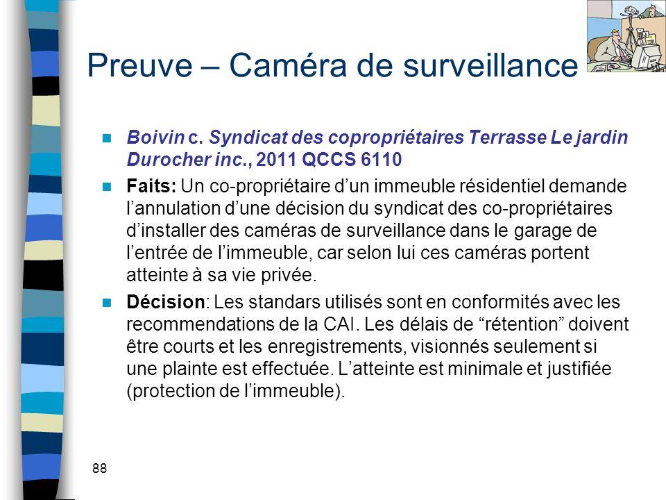 88 Preuve – Caméra de surveillance Boivin c. Syndicat des copropriétaires Terrasse Le jardin Durocher inc., 2011 QCCS 6110 Faits: Un co-propriétaire d