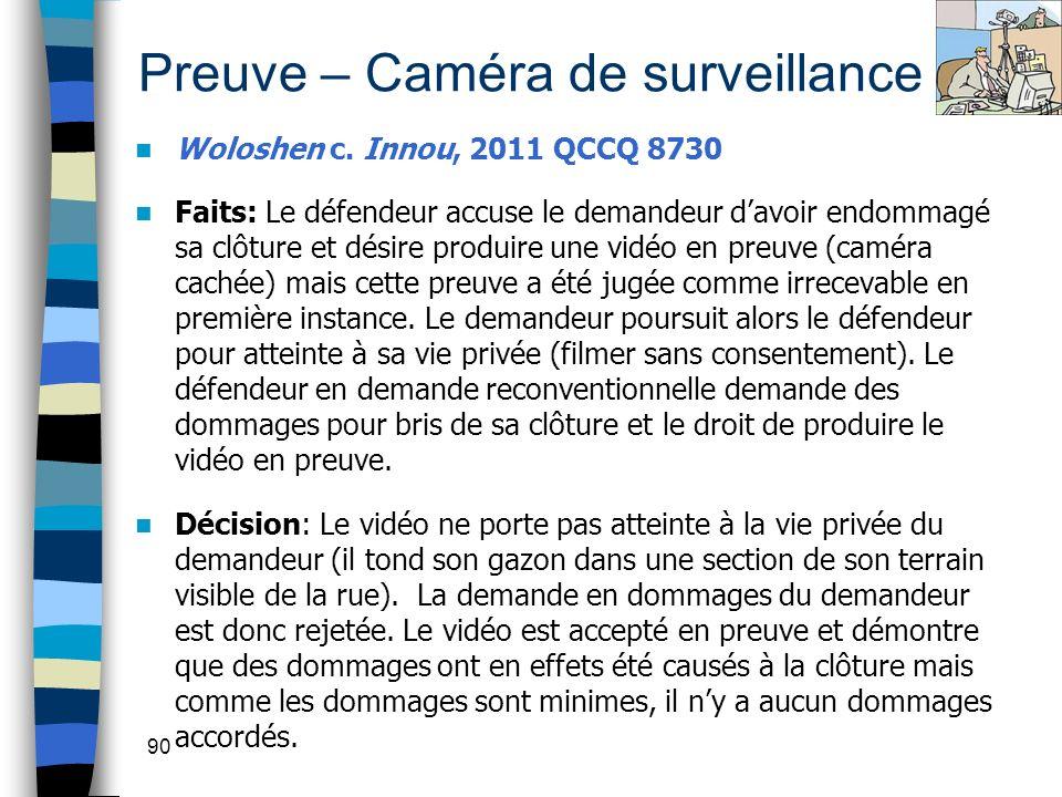 90 Preuve – Caméra de surveillance Woloshen c. Innou, 2011 QCCQ 8730 Faits: Le défendeur accuse le demandeur davoir endommagé sa clôture et désire pro
