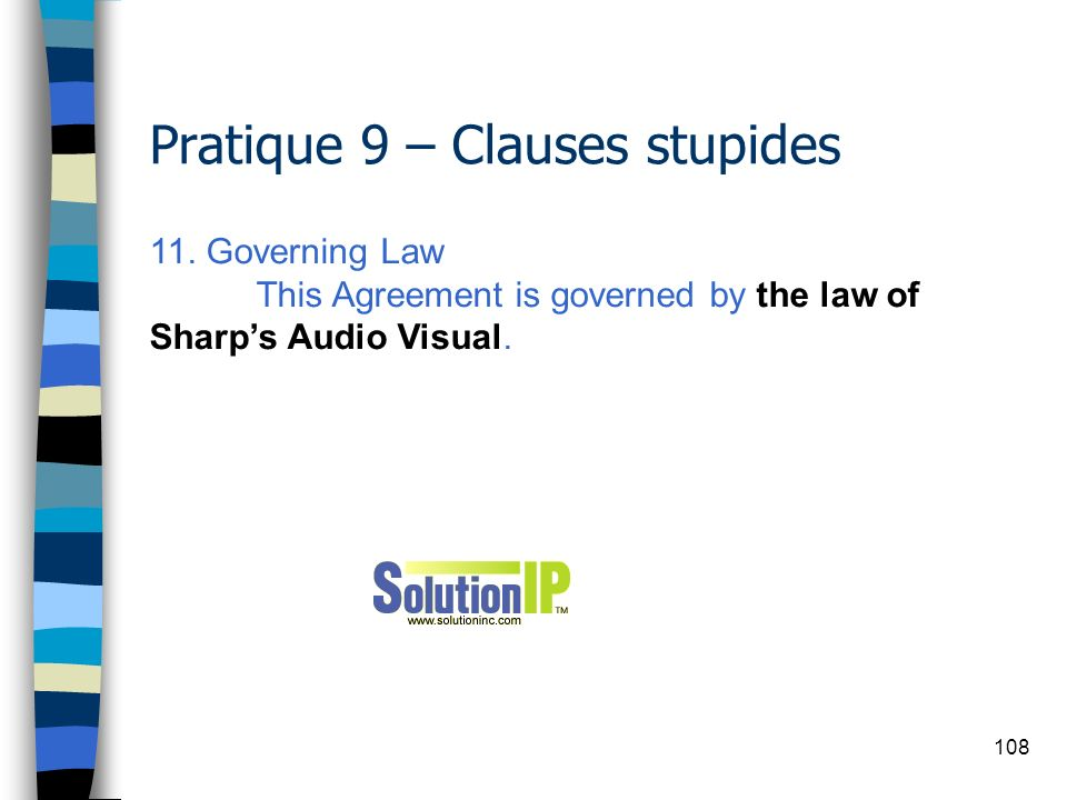 108 Pratique 9 – Clauses stupides 11. Governing Law This Agreement is governed by the law of Sharps Audio Visual.