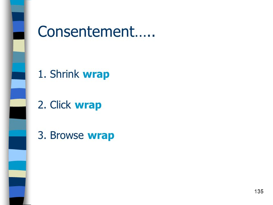 135 Consentement….. 1. Shrink wrap 2. Click wrap 3. Browse wrap