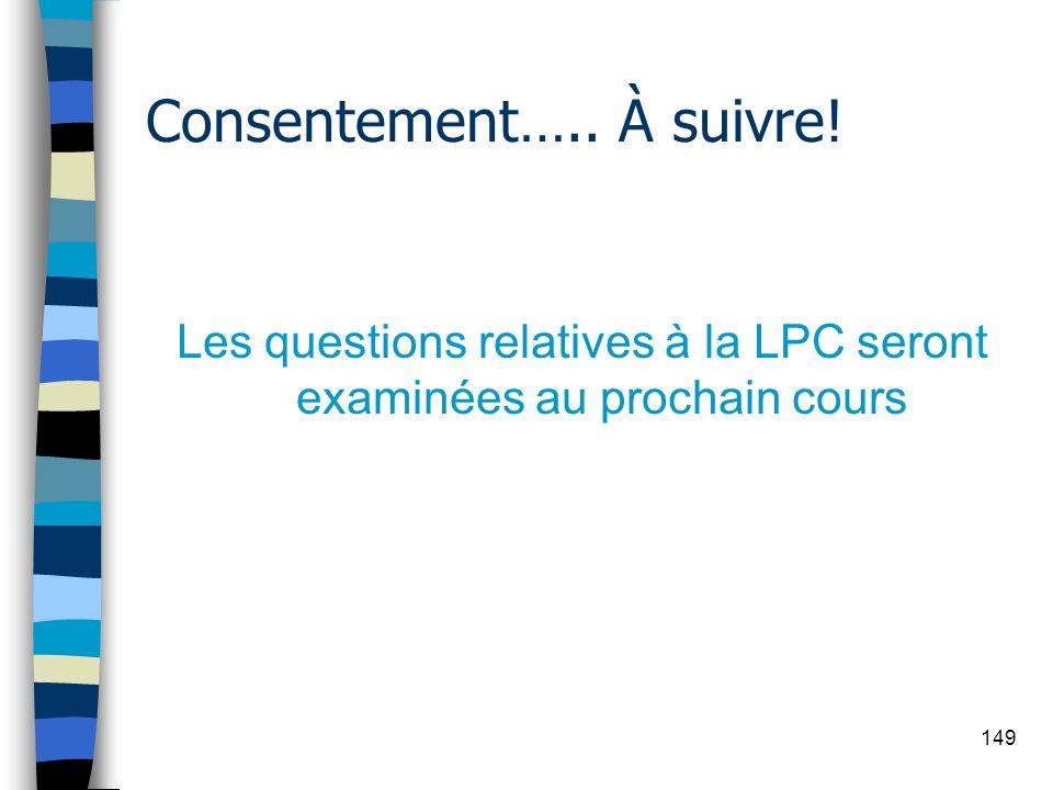 149 Consentement….. À suivre! Les questions relatives à la LPC seront examinées au prochain cours