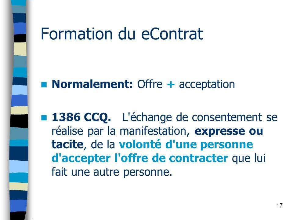 17 Formation du eContrat Normalement: Offre + acceptation 1386 CCQ. L'échange de consentement se réalise par la manifestation, expresse ou tacite, de