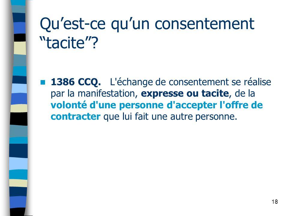 18 Quest-ce quun consentement tacite? 1386 CCQ. L'échange de consentement se réalise par la manifestation, expresse ou tacite, de la volonté d'une per
