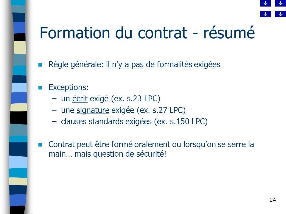 24 Formation du contrat - résumé Règle générale: il ny a pas de formalités exigées Exceptions: –un écrit exigé (ex. s.23 LPC) –une signature exigée (e