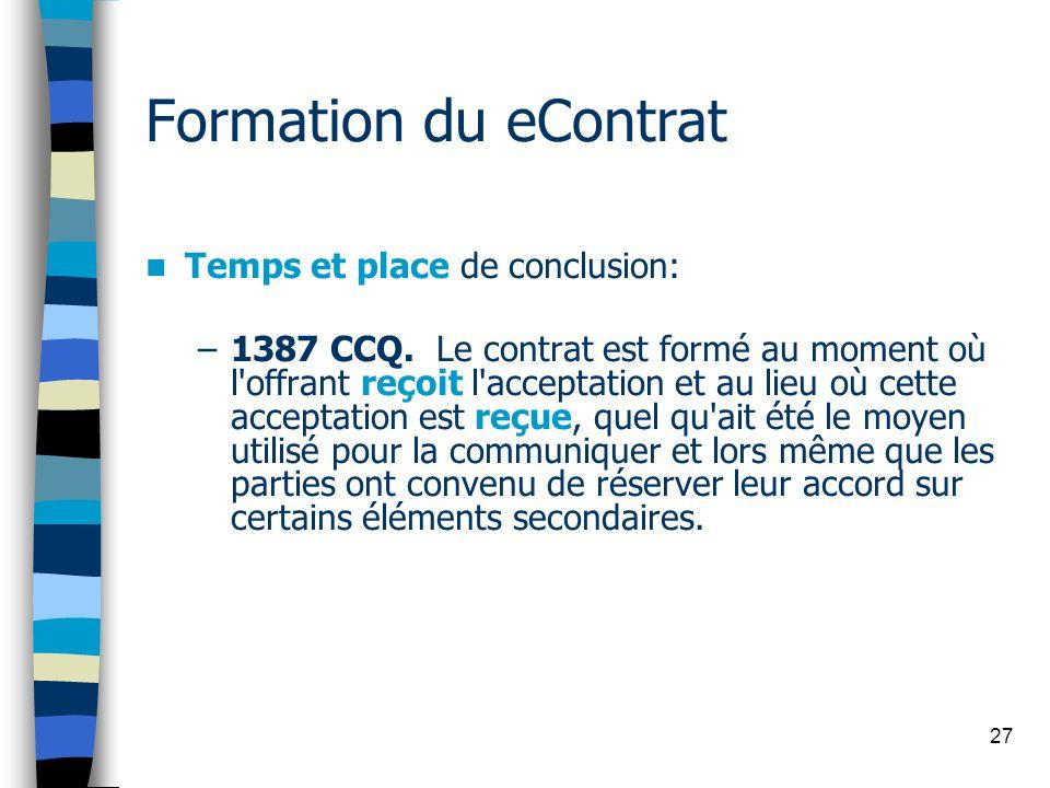 27 Formation du eContrat Temps et place de conclusion: –1387 CCQ. Le contrat est formé au moment où l'offrant reçoit l'acceptation et au lieu où cette