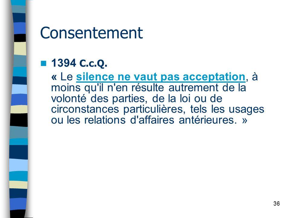36 Consentement 1394 C.c.Q. « Le silence ne vaut pas acceptation, à moins qu'il n'en résulte autrement de la volonté des parties, de la loi ou de circ