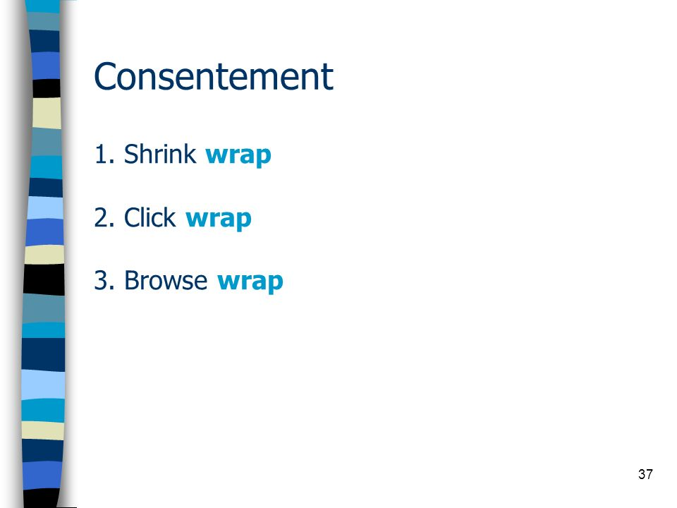 37 Consentement 1. Shrink wrap 2. Click wrap 3. Browse wrap