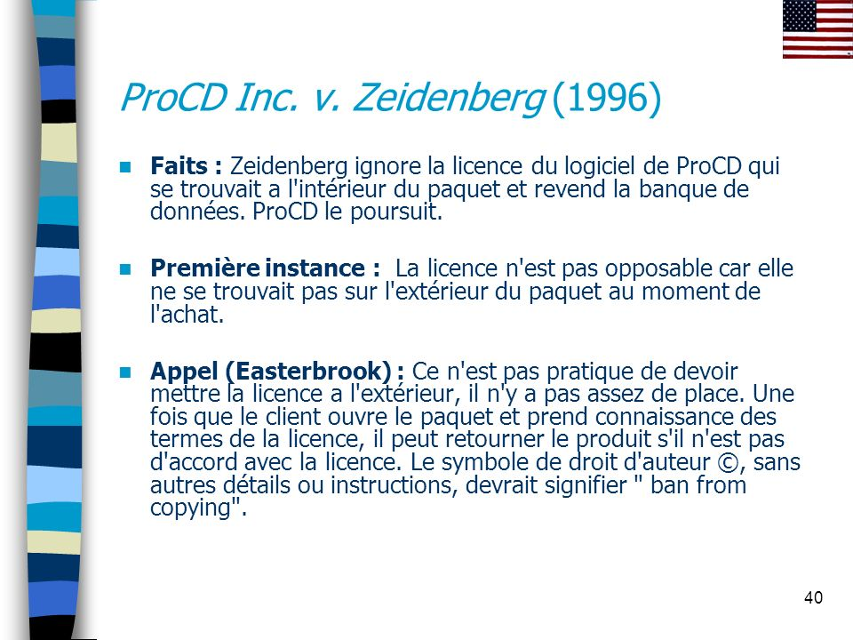 40 ProCD Inc. v. Zeidenberg (1996) Faits : Zeidenberg ignore la licence du logiciel de ProCD qui se trouvait a l'intérieur du paquet et revend la banq