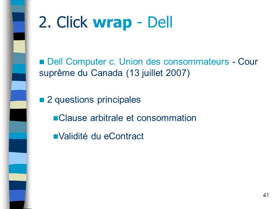 41 2. Click wrap - Dell Dell Computer c. Union des consommateurs - Cour suprême du Canada (13 juillet 2007) 2 questions principales Clause arbitrale e