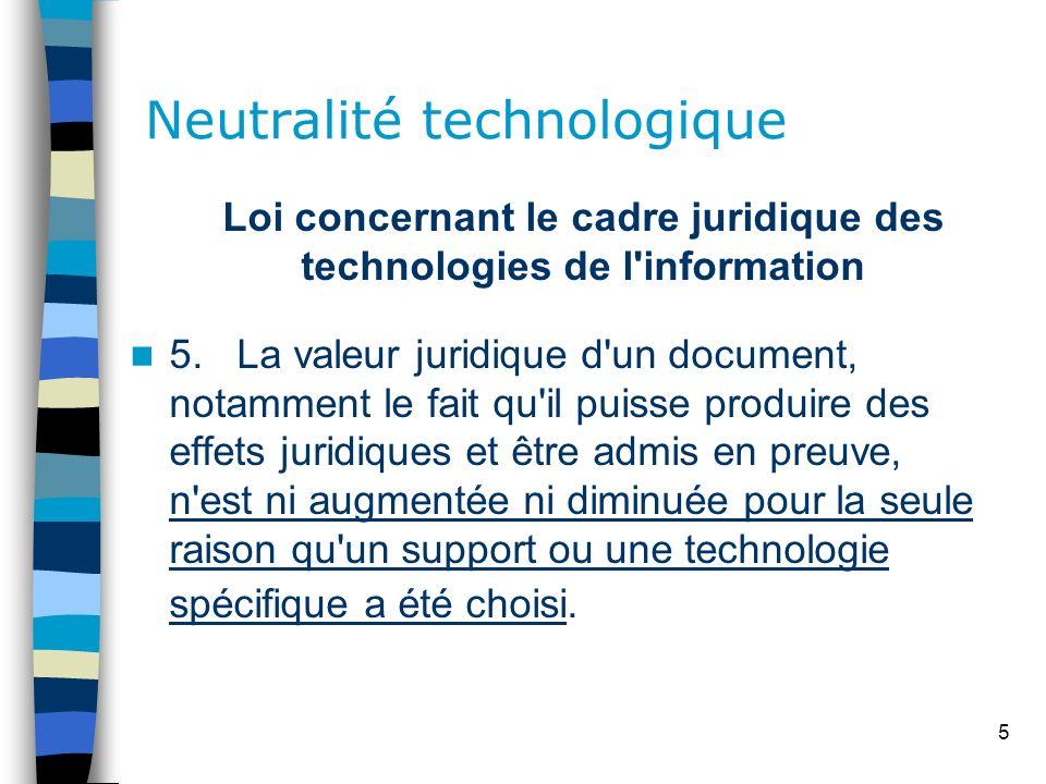 5 Neutralité technologique Loi concernant le cadre juridique des technologies de l'information 5. La valeur juridique d'un document, notamment le fait
