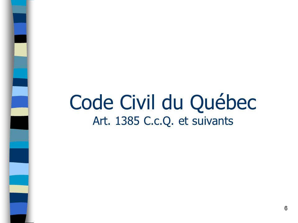 6 Code Civil du Québec Art. 1385 C.c.Q. et suivants
