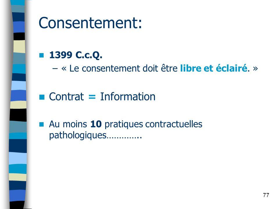 77 Consentement: 1399 C.c.Q. –« Le consentement doit être libre et éclairé. » Contrat = Information Au moins 10 pratiques contractuelles pathologiques