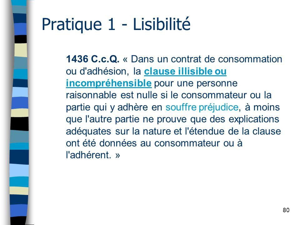80 Pratique 1 - Lisibilité 1436 C.c.Q. « Dans un contrat de consommation ou d'adhésion, la clause illisible ou incompréhensible pour une personne rais
