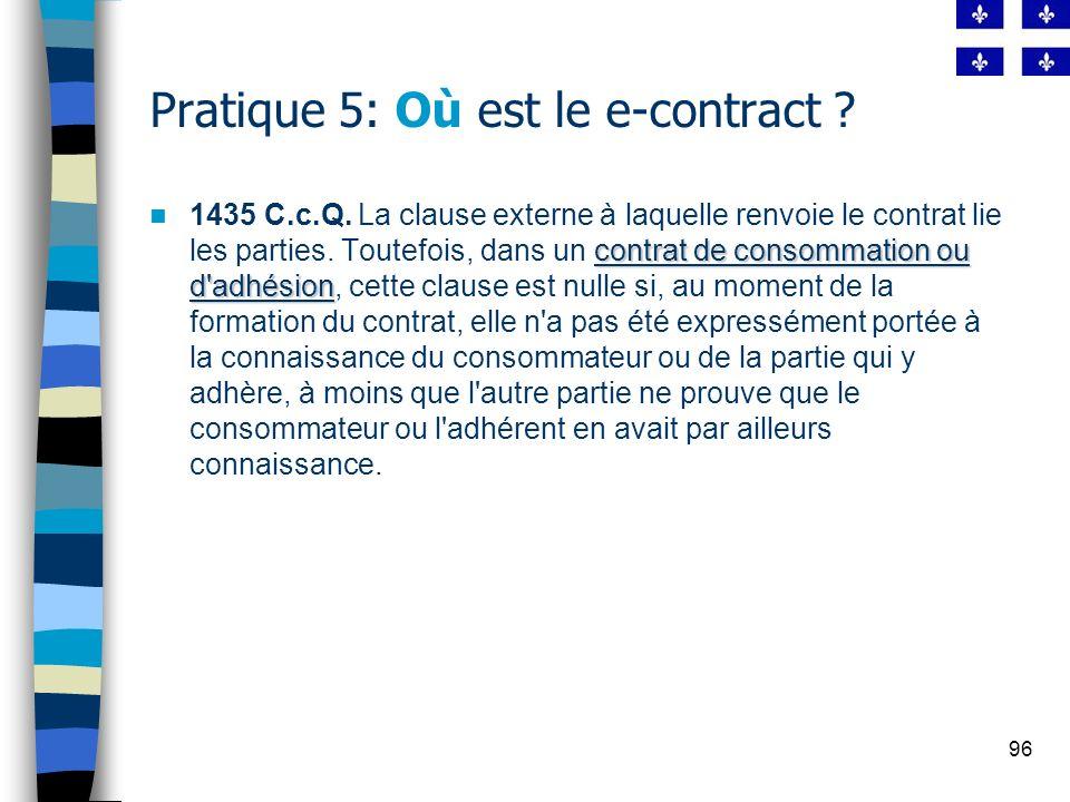 96 Pratique 5: Où est le e-contract ? contrat de consommation ou d'adhésion 1435 C.c.Q. La clause externe à laquelle renvoie le contrat lie les partie